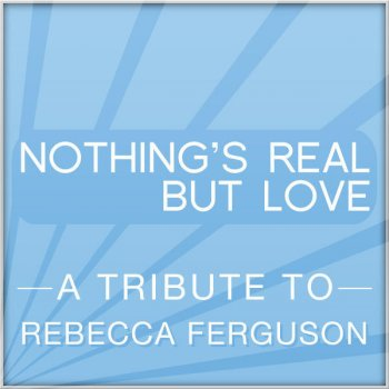 Testi Nothing's Real but Love (a Tribute To Rebecca Ferguson)