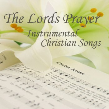 The Lord's Prayer - Instrumental Christian Songs - Christian Songs - Christian Songs Hymns Christian Songs - lyrics