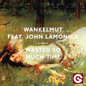 Wasted So Much Time Wankelmut feat. John LaMonica, Wankelmut & John Lamonica - lyrics
