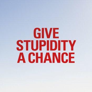 Testi Give stupidity a chance