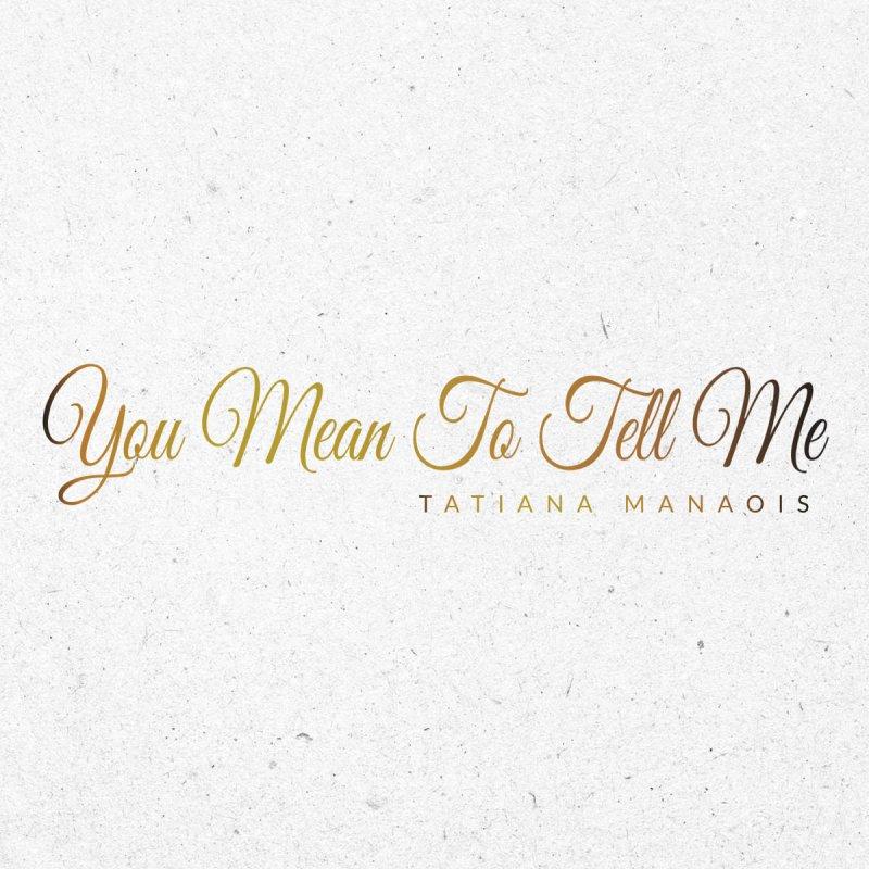 Tatiana Manaois You Mean To Tell Me Lyrics Musixmatch
