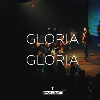 De Gloria En Gloria Lyrics Evan Craft