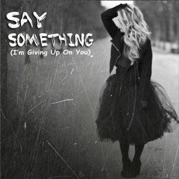 Say something i give up on you lyrics